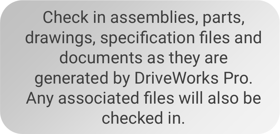 eck in assemblies, parts, drawings, specification files and documents as they are generated by DriveWorks Pro. Any associated files will also be checked in.