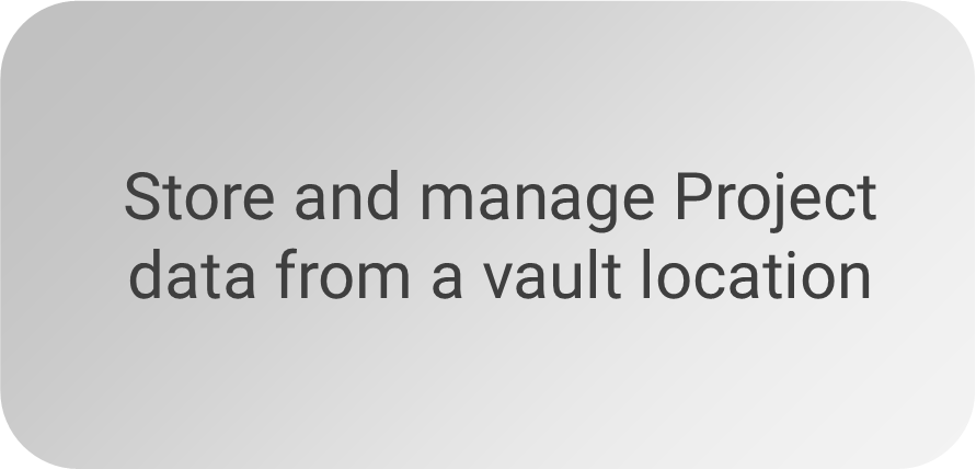 Store and manage Project data from a vault location