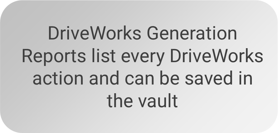 DriveWorks Generation Reports list every DriveWorks action and can be saved in the vault